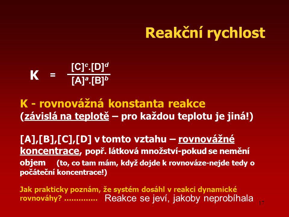 Reakční rychlost K [A]a.[B]b K - rovnovážná konstanta reakce [C]c.[D]d